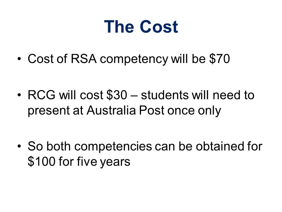 The Cost Cost of RSA competency will be $70 RCG will cost $30 – students will need to present at Australia Post once only So both competencies can be obtained for $100 for five years