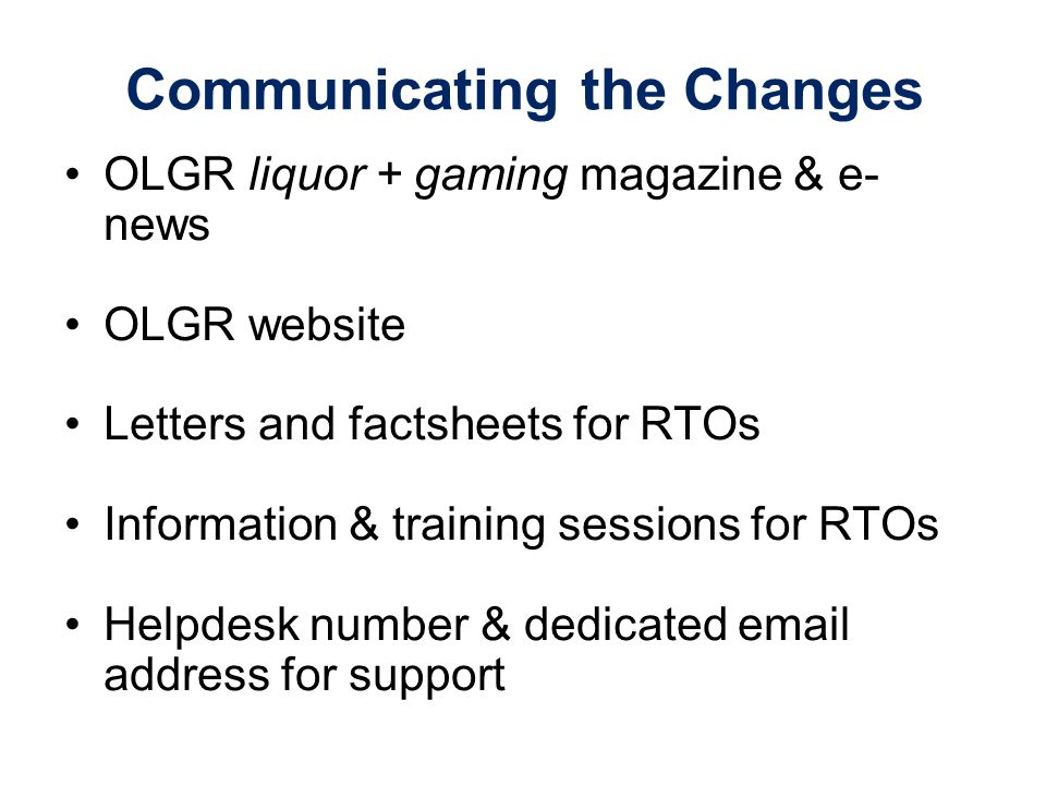 Communicating the Changes OLGR liquor + gaming magazine & e- news OLGR website Letters and factsheets for RTOs Information & training sessions for RTOs Helpdesk number & dedicated email address for support