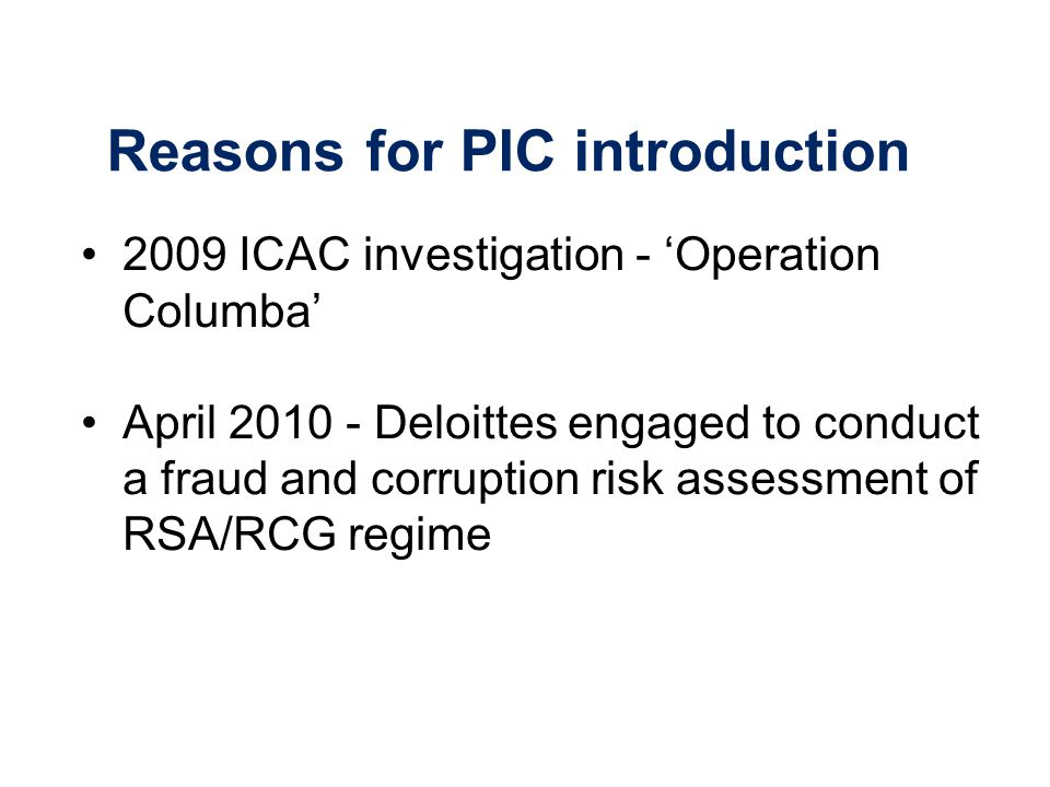 Reasons for PIC introduction 2009 ICAC investigation - Operation Columba April 2010 - Deloittes engaged to conduct a fraud and corruption risk assessment of RSA/RCG regime