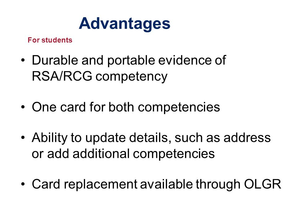 Advantages Durable and portable evidence of RSA/RCG competency One card for both competencies Ability to update details, such as address or add additional competencies Card replacement available through OLGR For students