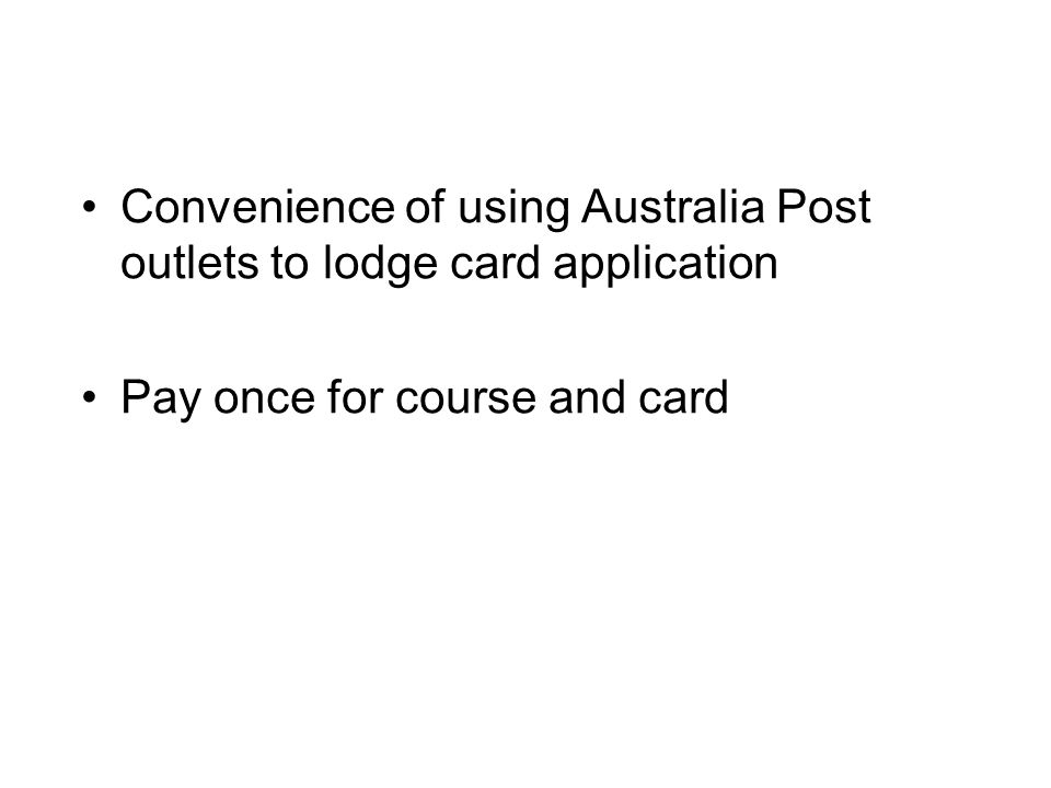 Convenience of using Australia Post outlets to lodge card application Pay once for course and card