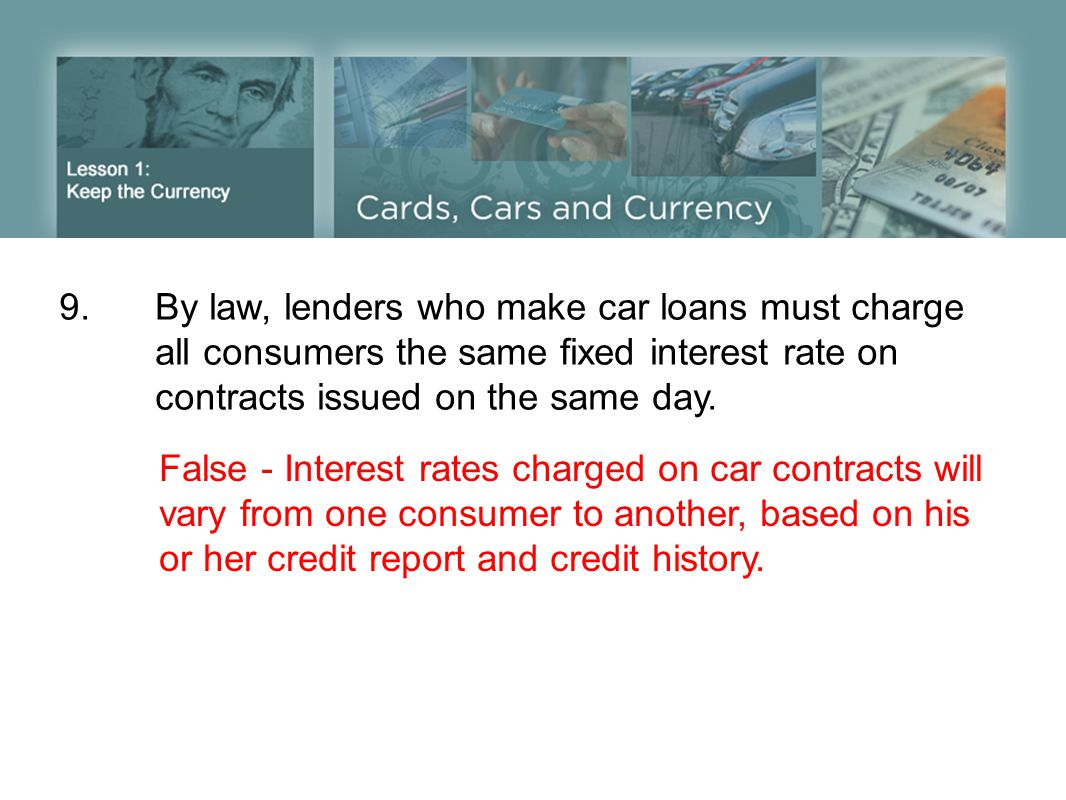 9.By law, lenders who make car loans must charge all consumers the same fixed interest rate on contracts issued on the same day. False - Interest rate
