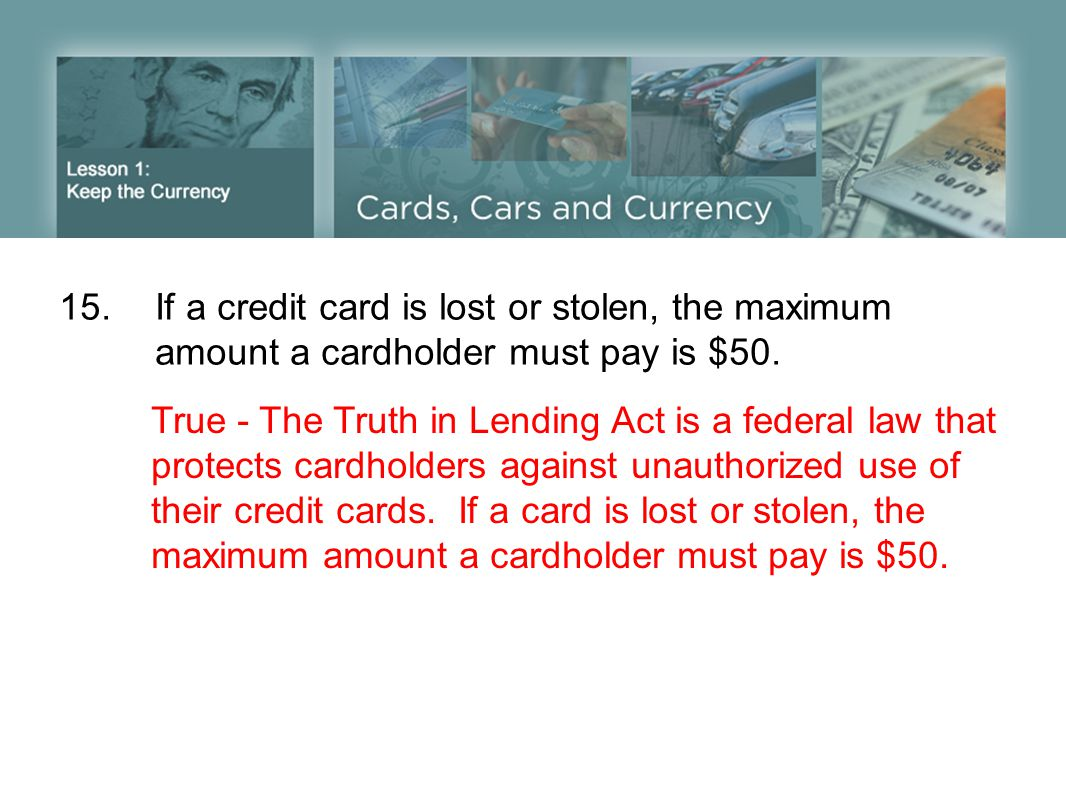 15.If a credit card is lost or stolen, the maximum amount a cardholder must pay is $50. True - The Truth in Lending Act is a federal law that protects