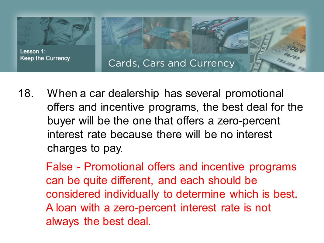 18.When a car dealership has several promotional offers and incentive programs, the best deal for the buyer will be the one that offers a zero-percent interest rate because there will be no interest charges to pay.