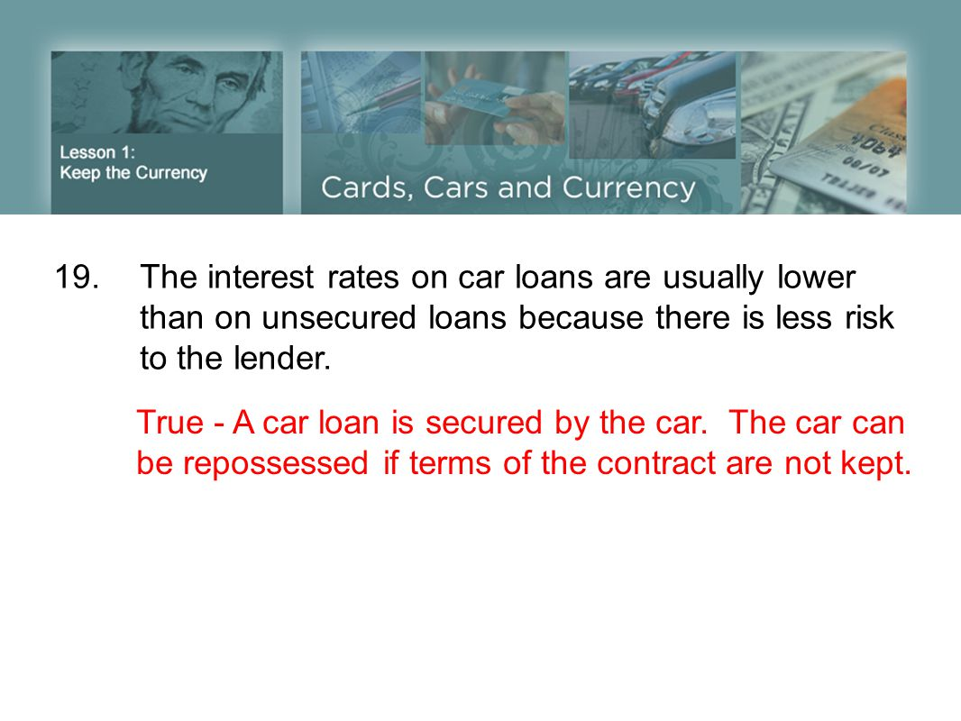 19.The interest rates on car loans are usually lower than on unsecured loans because there is less risk to the lender.