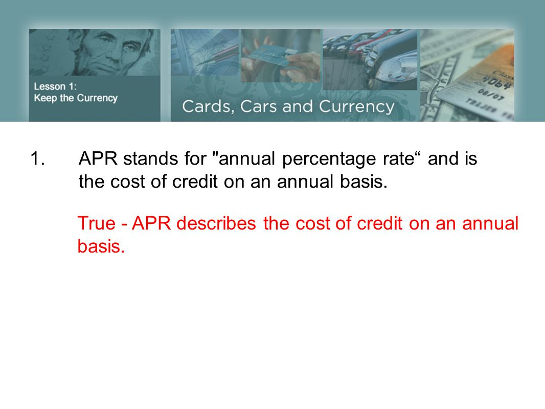 1.APR stands for annual percentage rate and is the cost of credit on an annual basis.