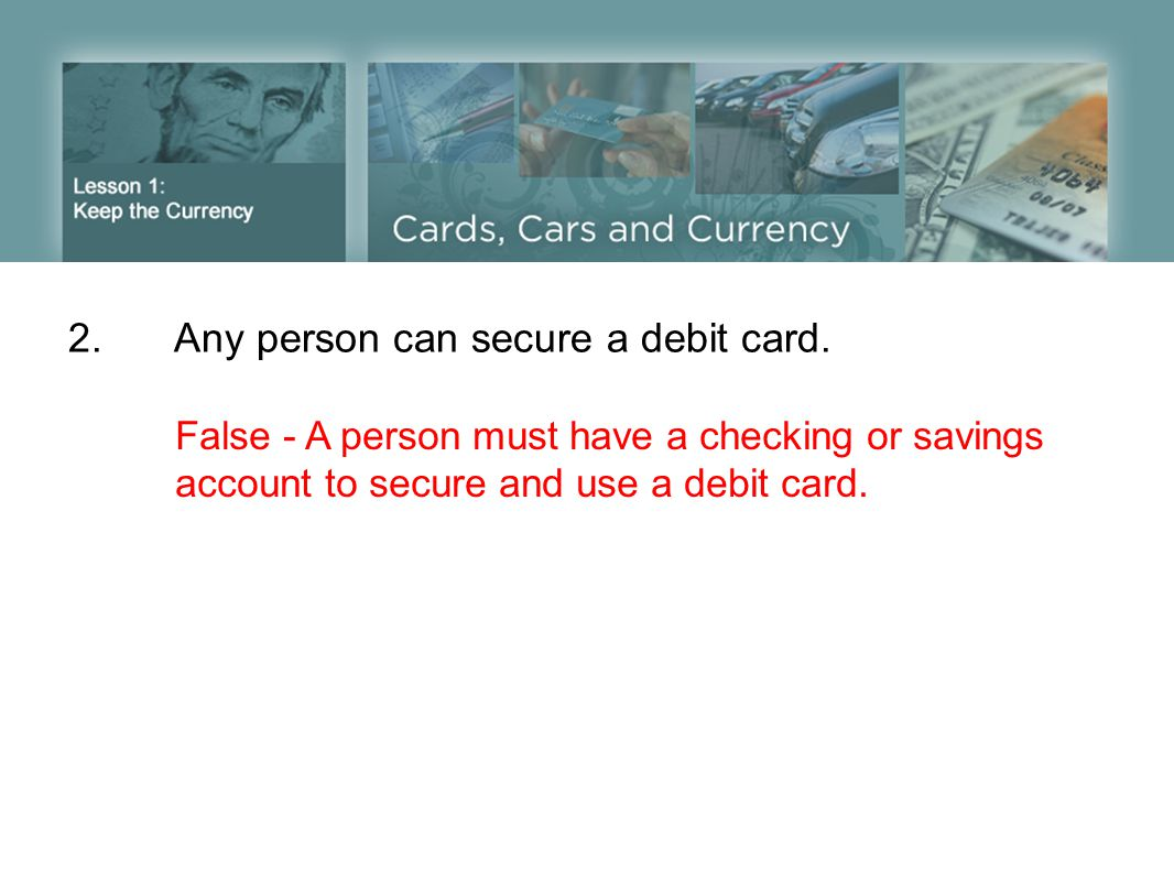 2.Any person can secure a debit card.