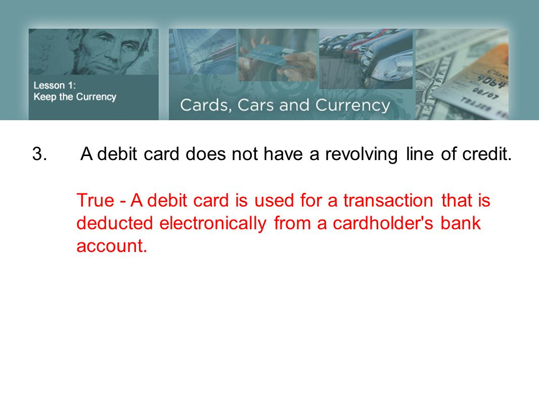 3.A debit card does not have a revolving line of credit. True - A debit card is used for a transaction that is deducted electronically from a cardhold