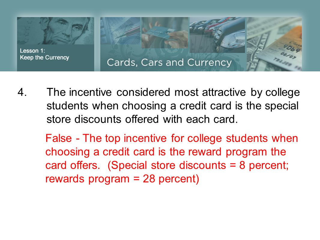 4.The incentive considered most attractive by college students when choosing a credit card is the special store discounts offered with each card. Fals
