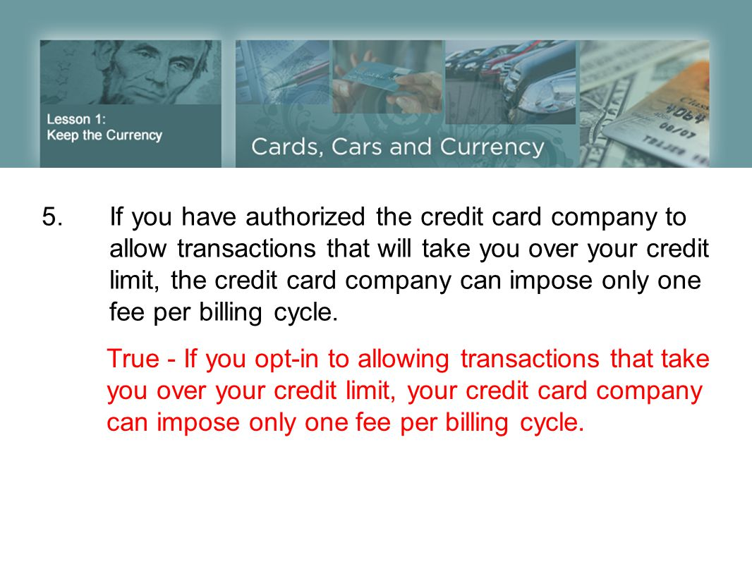 5.If you have authorized the credit card company to allow transactions that will take you over your credit limit, the credit card company can impose o