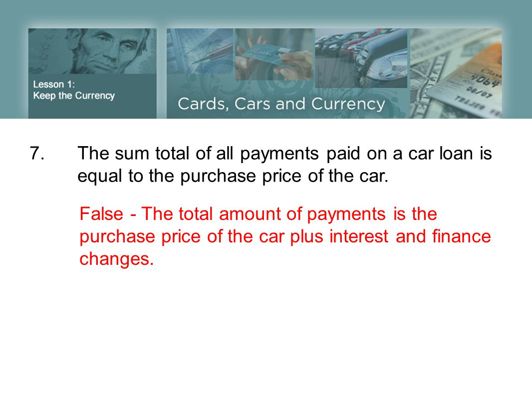 7.The sum total of all payments paid on a car loan is equal to the purchase price of the car. False - The total amount of payments is the purchase pri