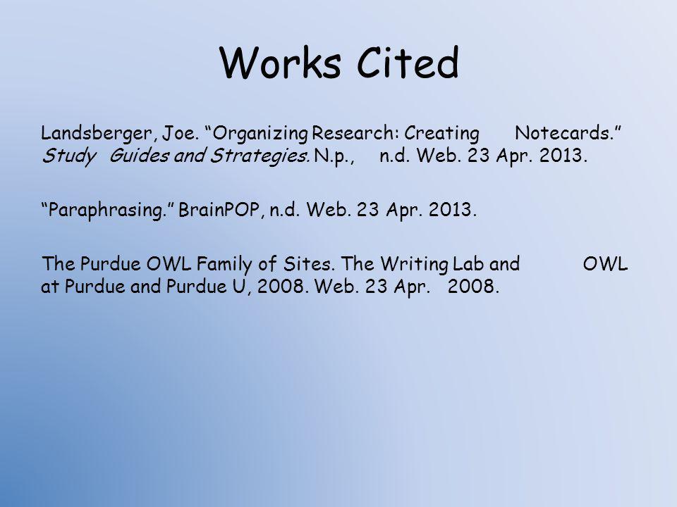 Works Cited Landsberger, Joe. Organizing Research: Creating Notecards. Study Guides and Strategies. N.p., n.d. Web. 23 Apr. 2013. Paraphrasing. BrainP