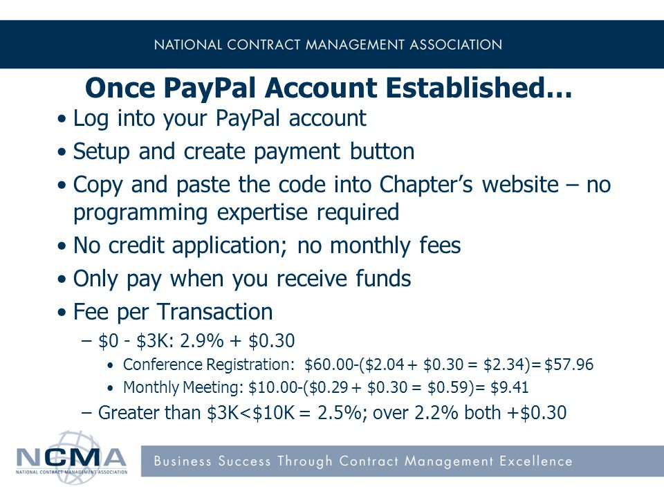 10 Once PayPal Account Established… Log into your PayPal account Setup and create payment button Copy and paste the code into Chapters website – no programming expertise required No credit application; no monthly fees Only pay when you receive funds Fee per Transaction –$0 - $3K: 2.9% + $0.30 Conference Registration: $60.00-($2.04 + $0.30 = $2.34)= $57.96 Monthly Meeting: $10.00-($0.29 + $0.30 = $0.59)= $9.41 –Greater than $3K<$10K = 2.5%; over 2.2% both +$0.30