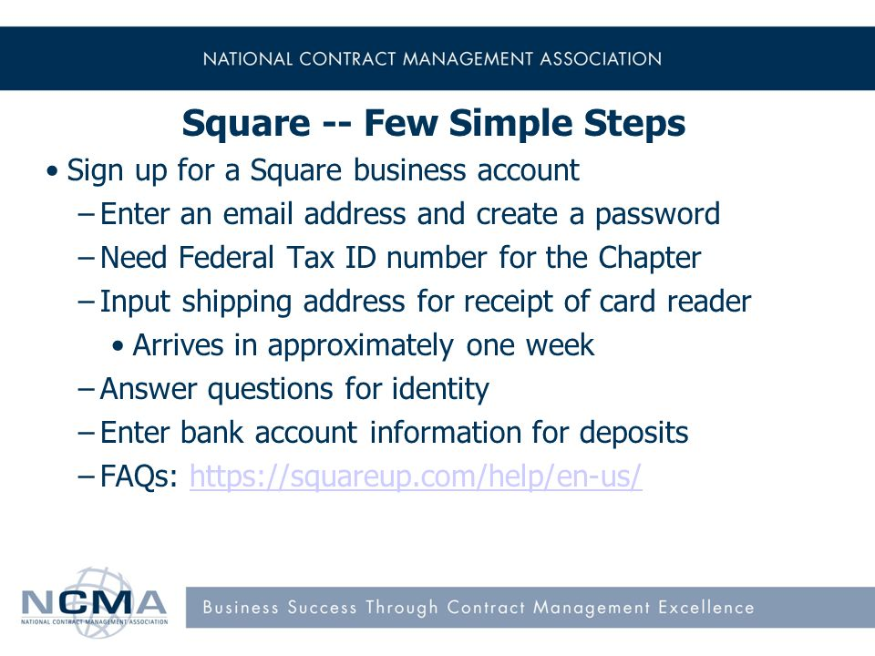 14 Square -- Few Simple Steps Sign up for a Square business account –Enter an email address and create a password –Need Federal Tax ID number for the Chapter –Input shipping address for receipt of card reader Arrives in approximately one week –Answer questions for identity –Enter bank account information for deposits –FAQs: https://squareup.com/help/en-us/https://squareup.com/help/en-us/