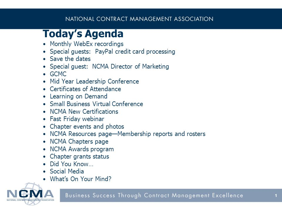 1 Todays Agenda Monthly WebEx recordings Special guests: PayPal credit card processing Save the dates Special guest: NCMA Director of Marketing GCMC Mid Year Leadership Conference Certificates of Attendance Learning on Demand Small Business Virtual Conference NCMA New Certifications Fast Friday webinar Chapter events and photos NCMA Resources pageMembership reports and rosters NCMA Chapters page NCMA Awards program Chapter grants status Did You Know… Social Media Whats On Your Mind