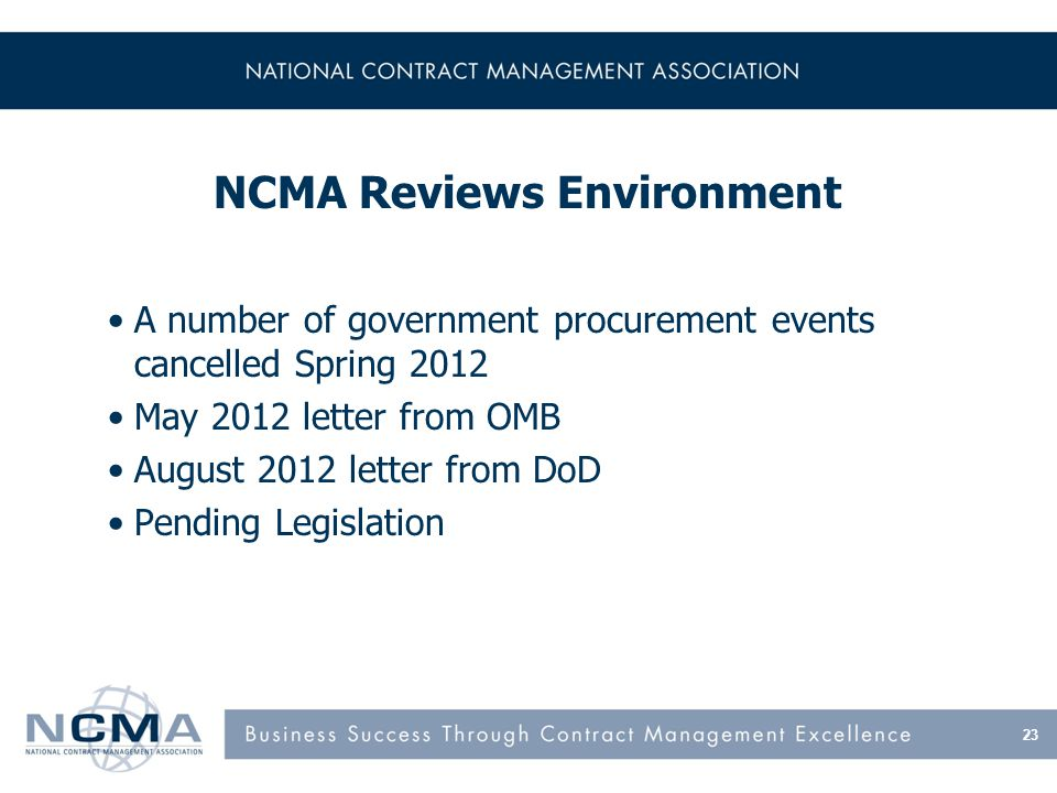 NCMA Reviews Environment A number of government procurement events cancelled Spring 2012 May 2012 letter from OMB August 2012 letter from DoD Pending Legislation 23