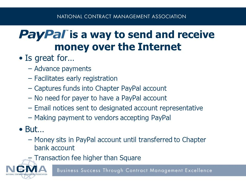 is a way to send and receive money over the Internet Is great for… –Advance payments –Facilitates early registration –Captures funds into Chapter PayPal account –No need for payer to have a PayPal account –Email notices sent to designated account representative –Making payment to vendors accepting PayPal But… –Money sits in PayPal account until transferred to Chapter bank account –Transaction fee higher than Square 7