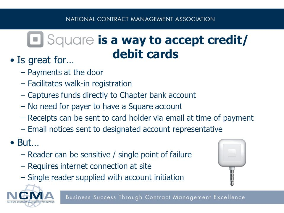 is a way to accept credit/ debit cards Is great for… –Payments at the door –Facilitates walk-in registration –Captures funds directly to Chapter bank account –No need for payer to have a Square account –Receipts can be sent to card holder via email at time of payment –Email notices sent to designated account representative But… –Reader can be sensitive / single point of failure –Requires internet connection at site –Single reader supplied with account initiation 8