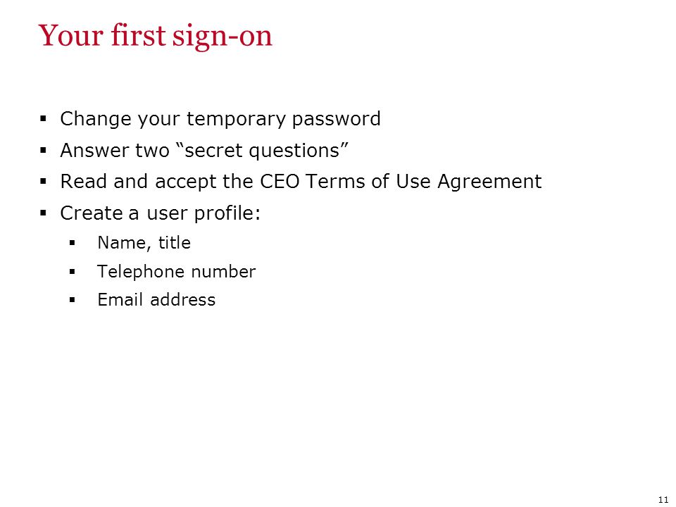 Your first sign-on Change your temporary password Answer two secret questions Read and accept the CEO Terms of Use Agreement Create a user profile: Na