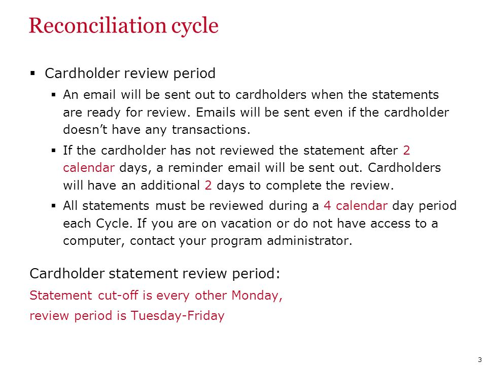 Reconciliation cycle Cardholder review period An email will be sent out to cardholders when the statements are ready for review. Emails will be sent e