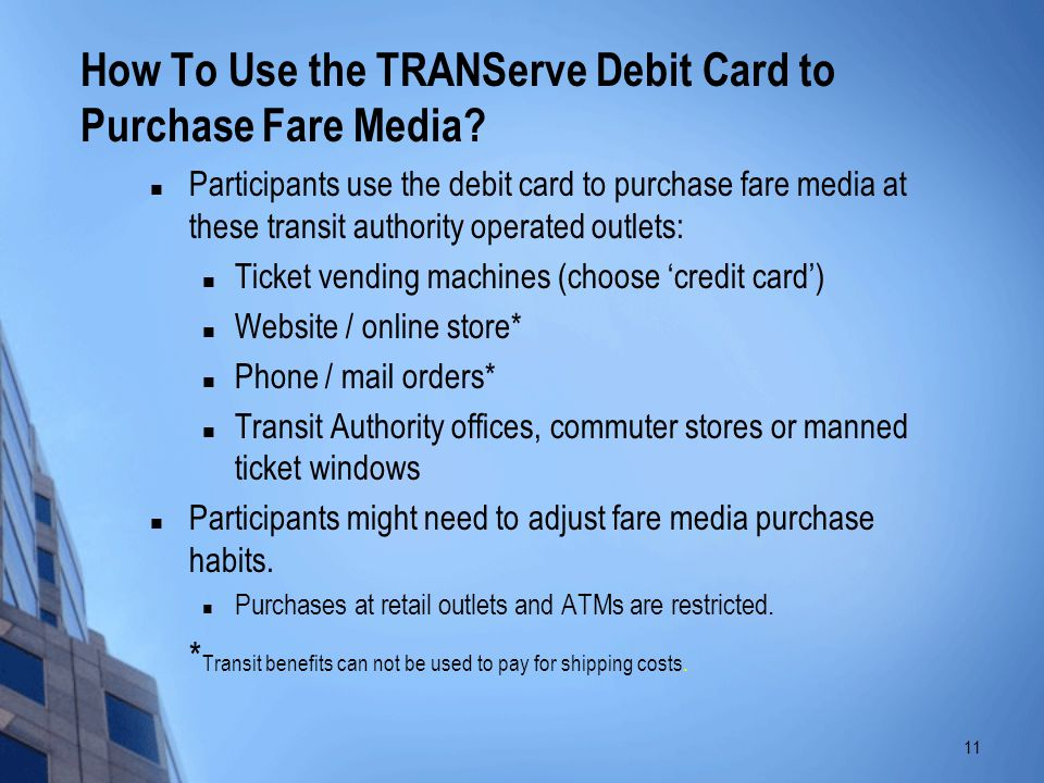 Participants use the debit card to purchase fare media at these transit authority operated outlets: Ticket vending machines (choose credit card) Websi