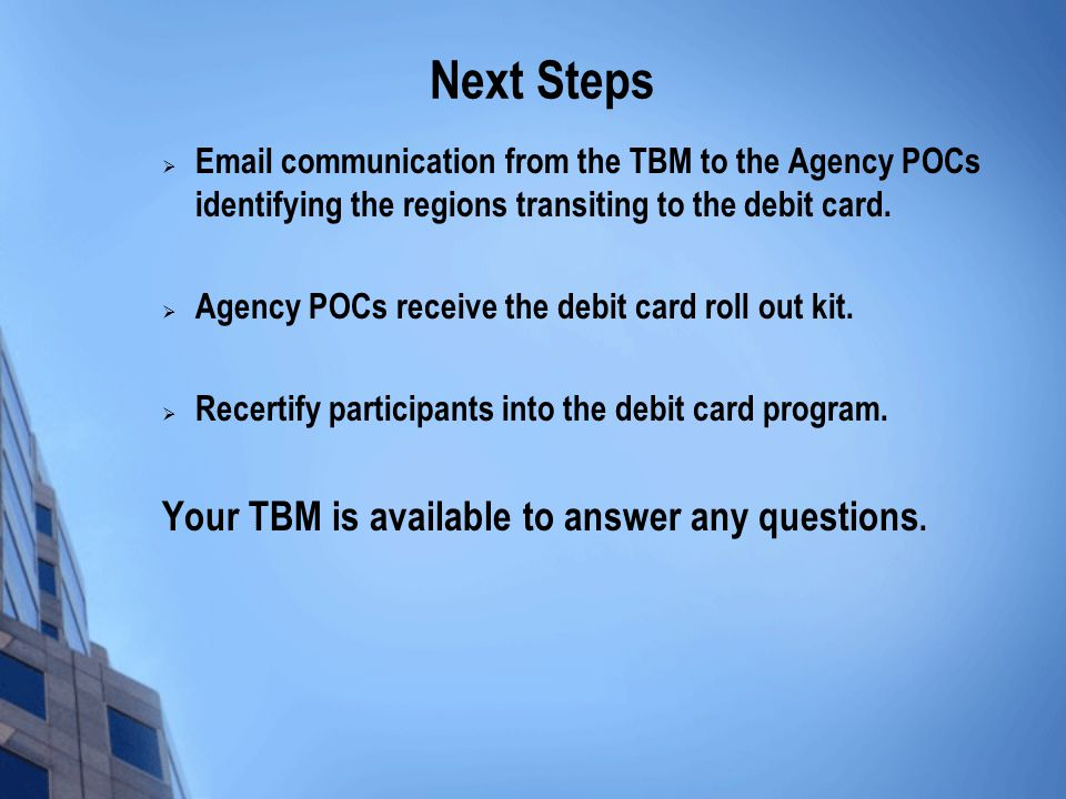 Next Steps Email communication from the TBM to the Agency POCs identifying the regions transiting to the debit card. Agency POCs receive the debit car