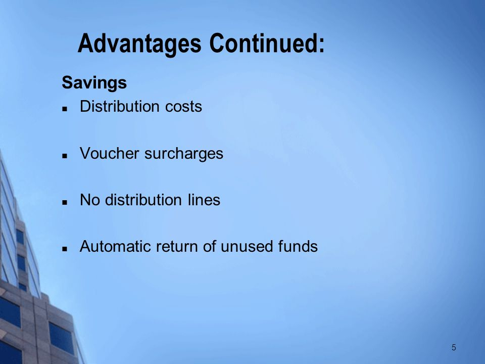 Advantages Continued: Savings Distribution costs Voucher surcharges No distribution lines Automatic return of unused funds 5