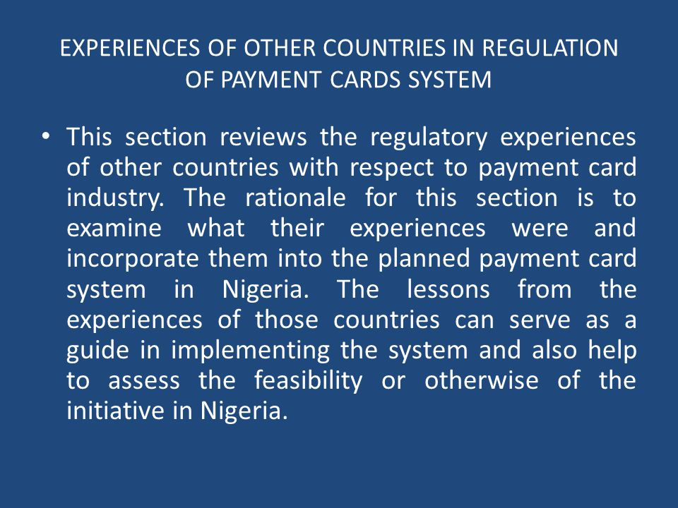 EXPERIENCES OF OTHER COUNTRIES IN REGULATION OF PAYMENT CARDS SYSTEM This section reviews the regulatory experiences of other countries with respect to payment card industry.