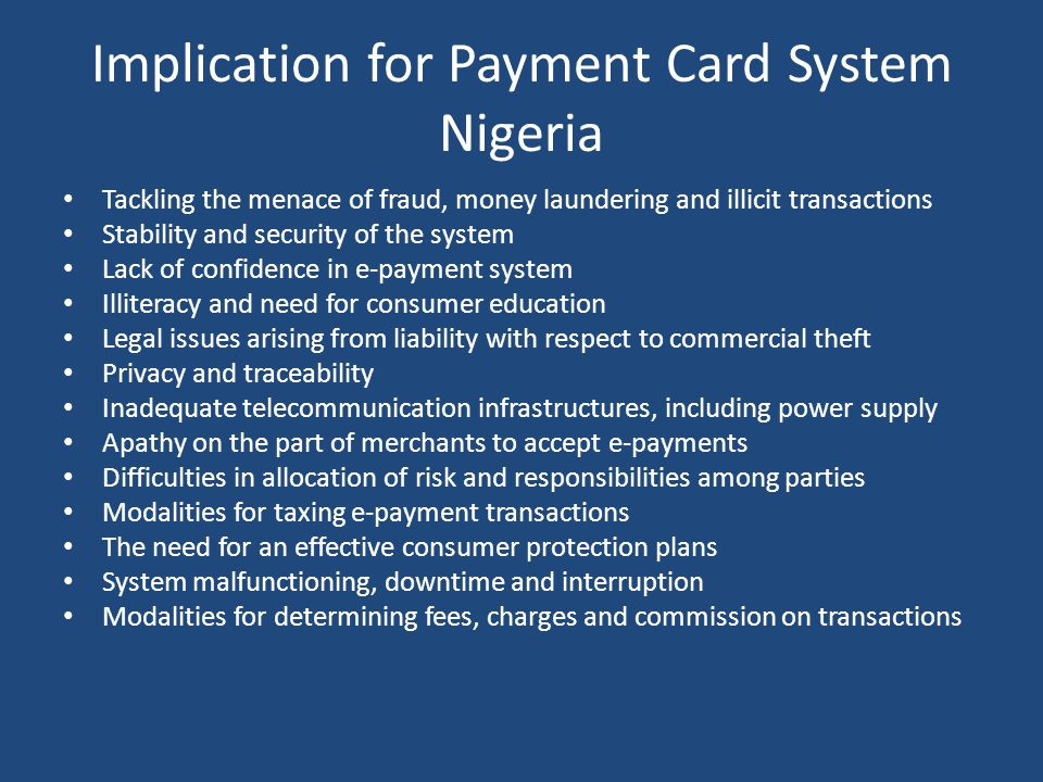 Implication for Payment Card System Nigeria Tackling the menace of fraud, money laundering and illicit transactions Stability and security of the system Lack of confidence in e-payment system Illiteracy and need for consumer education Legal issues arising from liability with respect to commercial theft Privacy and traceability Inadequate telecommunication infrastructures, including power supply Apathy on the part of merchants to accept e-payments Difficulties in allocation of risk and responsibilities among parties Modalities for taxing e-payment transactions The need for an effective consumer protection plans System malfunctioning, downtime and interruption Modalities for determining fees, charges and commission on transactions