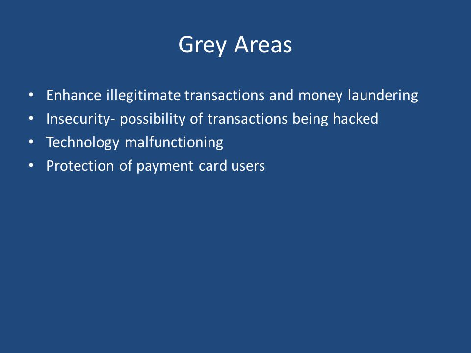Grey Areas Enhance illegitimate transactions and money laundering Insecurity- possibility of transactions being hacked Technology malfunctioning Protection of payment card users