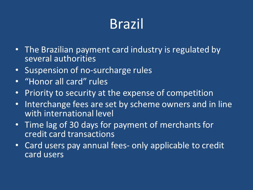 Brazil The Brazilian payment card industry is regulated by several authorities Suspension of no-surcharge rules Honor all card rules Priority to security at the expense of competition Interchange fees are set by scheme owners and in line with international level Time lag of 30 days for payment of merchants for credit card transactions Card users pay annual fees- only applicable to credit card users