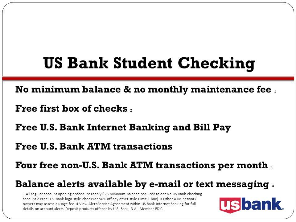 US Bank Student Checking No minimum balance & no monthly maintenance fee 1 Free first box of checks 2 Free U.S. Bank Internet Banking and Bill Pay Fre