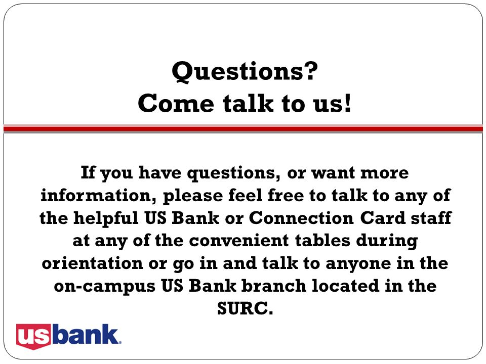 Questions? Come talk to us! If you have questions, or want more information, please feel free to talk to any of the helpful US Bank or Connection Card