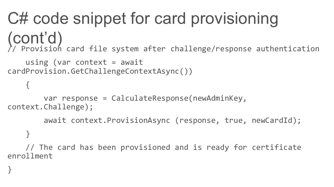 C# code snippet for card provisioning (contd) // Provision card file system after challenge/response authentication using (var context = await cardPro