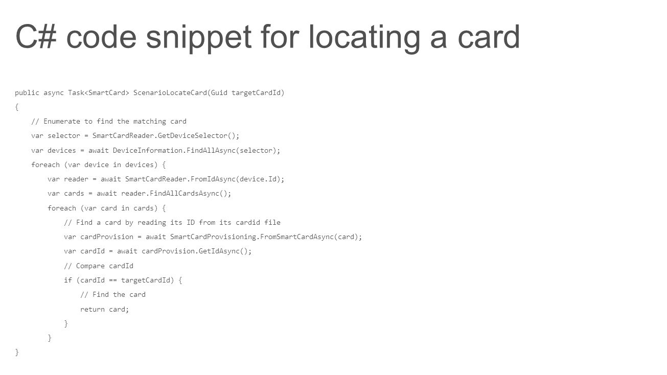 C# code snippet for locating a card public async Task ScenarioLocateCard(Guid targetCardId) { // Enumerate to find the matching card var selector = Sm