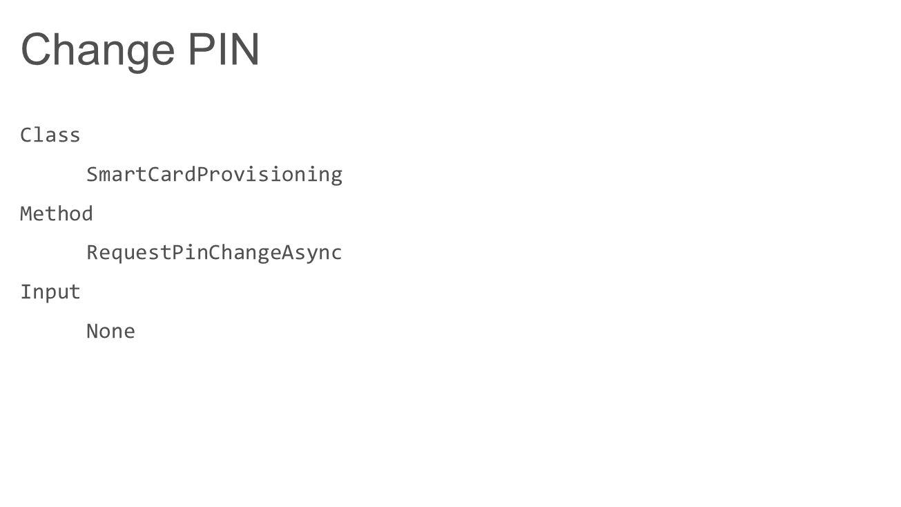 Change PIN Class SmartCardProvisioning Method RequestPinChangeAsync Input None