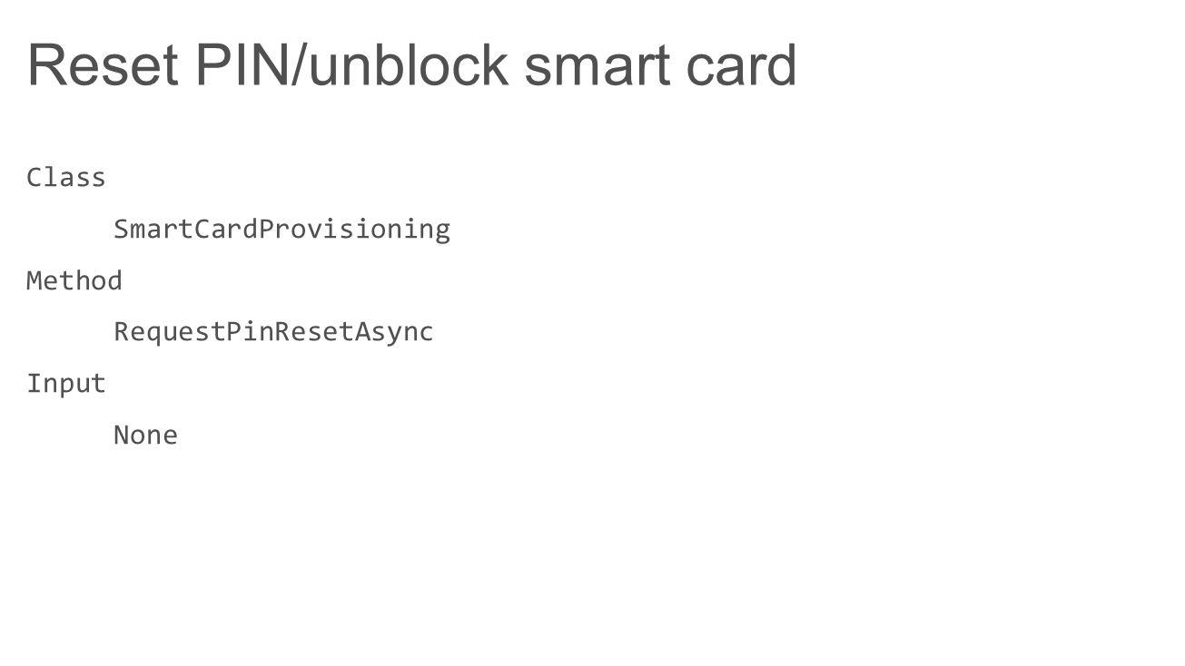 Reset PIN/unblock smart card Class SmartCardProvisioning Method RequestPinResetAsync Input None