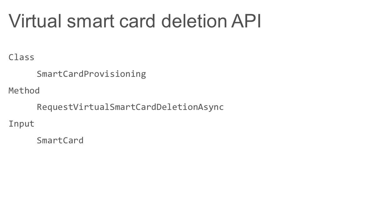 Virtual smart card deletion API Class SmartCardProvisioning Method RequestVirtualSmartCardDeletionAsync Input SmartCard