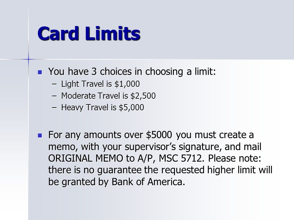 Card Limits You have 3 choices in choosing a limit: You have 3 choices in choosing a limit: –Light Travel is $1,000 –Moderate Travel is $2,500 –Heavy
