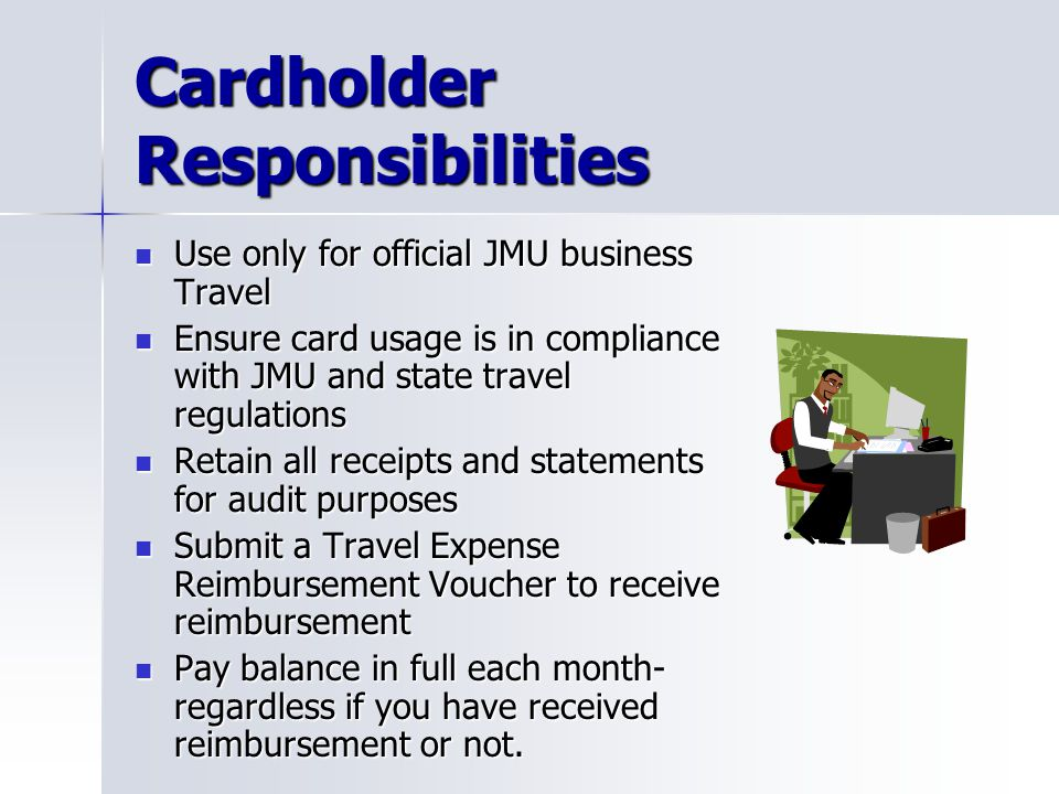 Cardholder Responsibilities Use only for official JMU business Travel Use only for official JMU business Travel Ensure card usage is in compliance wit