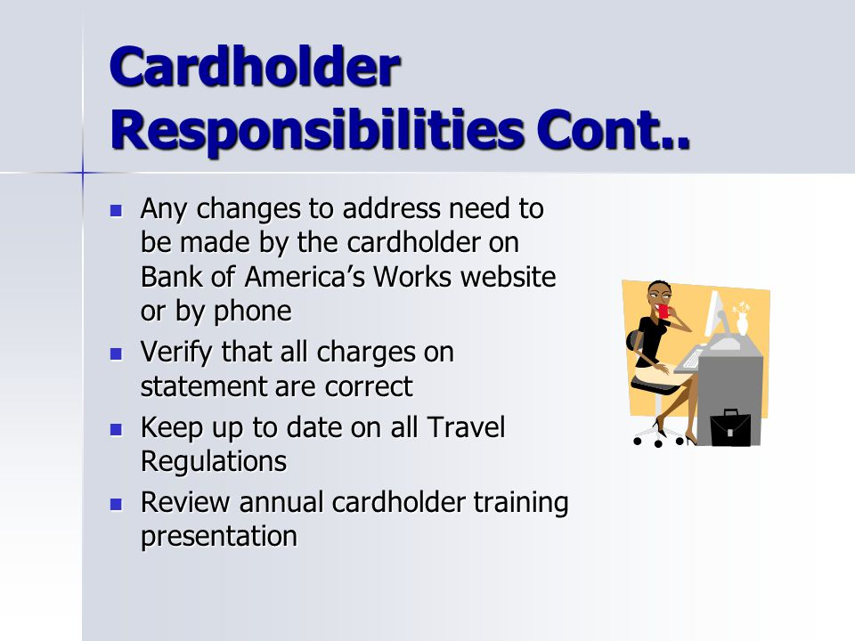 Cardholder Responsibilities Cont.. Any changes to address need to be made by the cardholder on Bank of Americas Works website or by phone Any changes