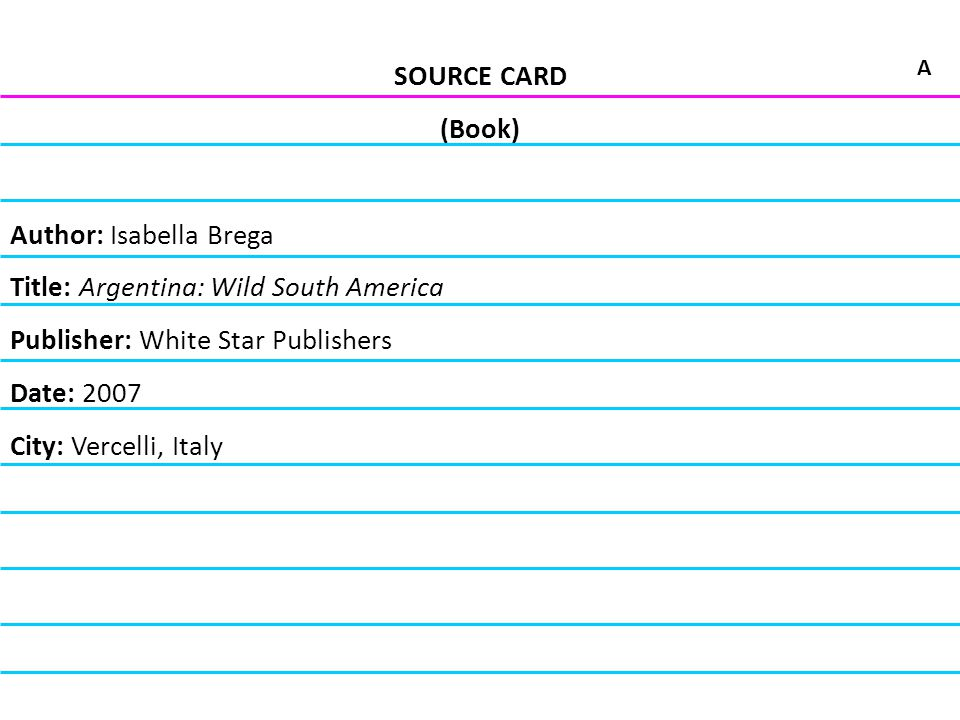 SOURCE CARD (Book) Author: Isabella Brega Title: Argentina: Wild South America Publisher: White Star Publishers Date: 2007 City: Vercelli, Italy A