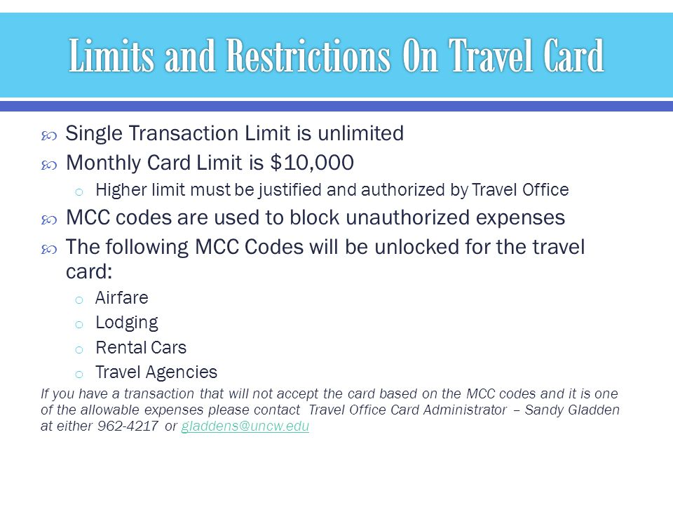 Single Transaction Limit is unlimited Monthly Card Limit is $10,000 o Higher limit must be justified and authorized by Travel Office MCC codes are used to block unauthorized expenses The following MCC Codes will be unlocked for the travel card: o Airfare o Lodging o Rental Cars o Travel Agencies If you have a transaction that will not accept the card based on the MCC codes and it is one of the allowable expenses please contact Travel Office Card Administrator – Sandy Gladden at either 962-4217 or gladdens@uncw.edugladdens@uncw.edu