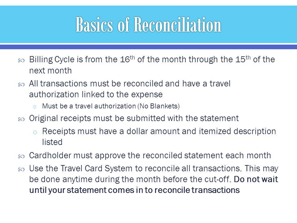 Billing Cycle is from the 16 th of the month through the 15 th of the next month All transactions must be reconciled and have a travel authorization linked to the expense o Must be a travel authorization (No Blankets) Original receipts must be submitted with the statement o Receipts must have a dollar amount and itemized description listed Cardholder must approve the reconciled statement each month Use the Travel Card System to reconcile all transactions.