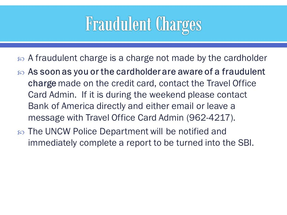 A fraudulent charge is a charge not made by the cardholder As soon as you or the cardholder are aware of a fraudulent charge made on the credit card, contact the Travel Office Card Admin.