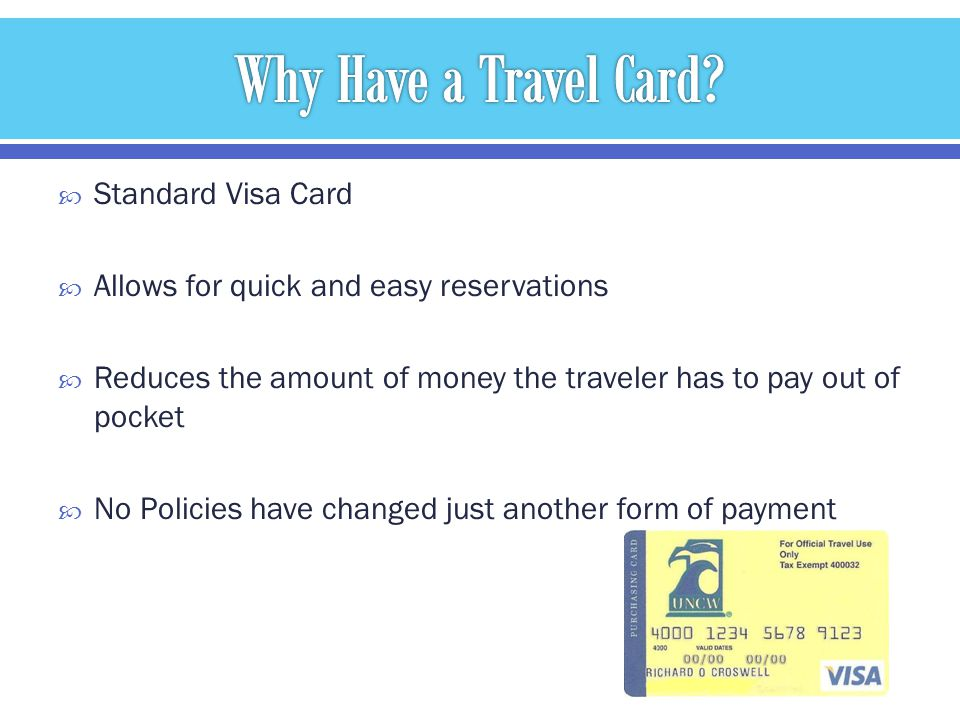 Standard Visa Card Allows for quick and easy reservations Reduces the amount of money the traveler has to pay out of pocket No Policies have changed j