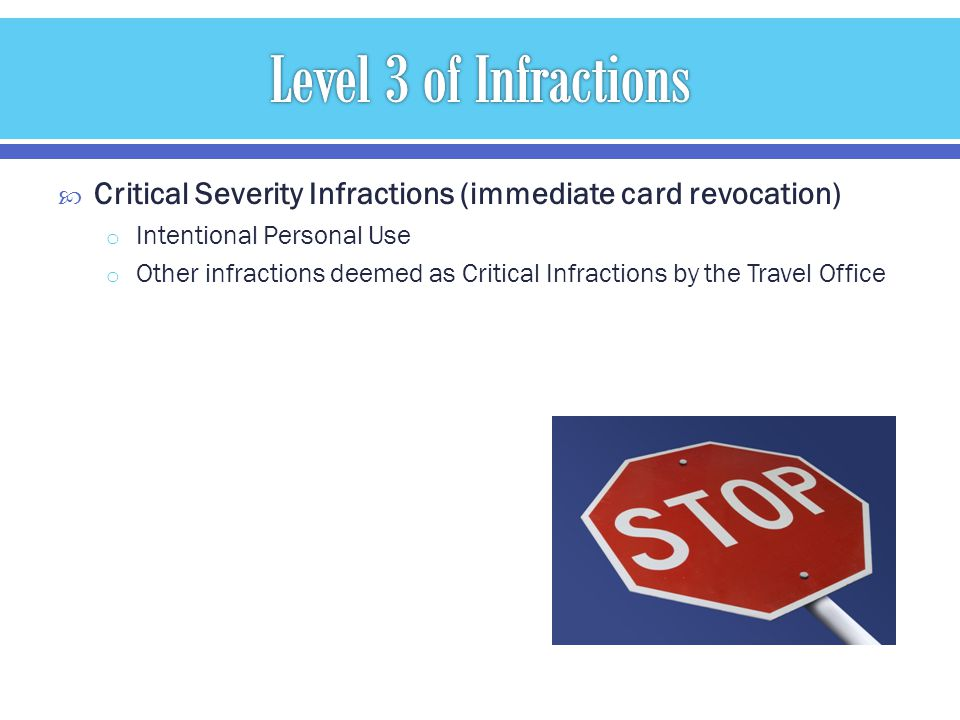 Critical Severity Infractions (immediate card revocation) o Intentional Personal Use o Other infractions deemed as Critical Infractions by the Travel