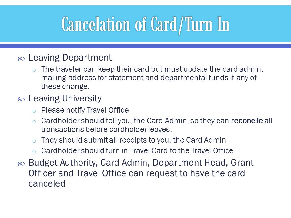Leaving Department o The traveler can keep their card but must update the card admin, mailing address for statement and departmental funds if any of these change.
