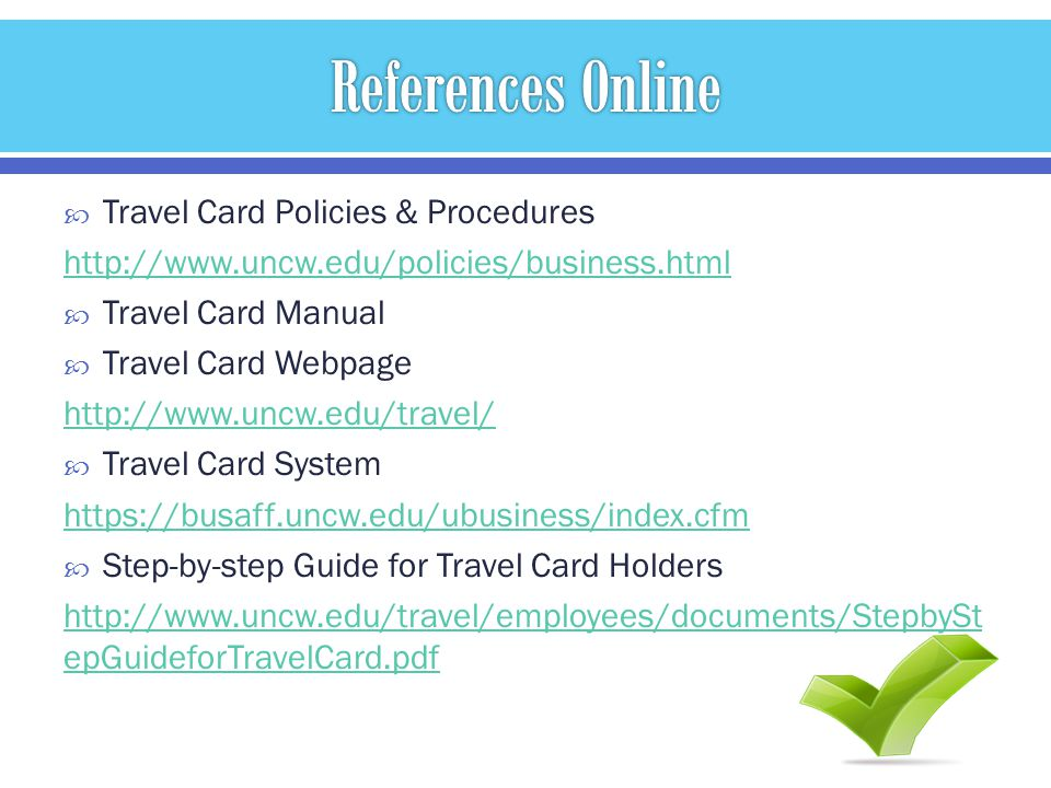 Travel Card Policies & Procedures http://www.uncw.edu/policies/business.html Travel Card Manual Travel Card Webpage http://www.uncw.edu/travel/ Travel Card System https://busaff.uncw.edu/ubusiness/index.cfm Step-by-step Guide for Travel Card Holders http://www.uncw.edu/travel/employees/documents/StepbySt epGuideforTravelCard.pdf