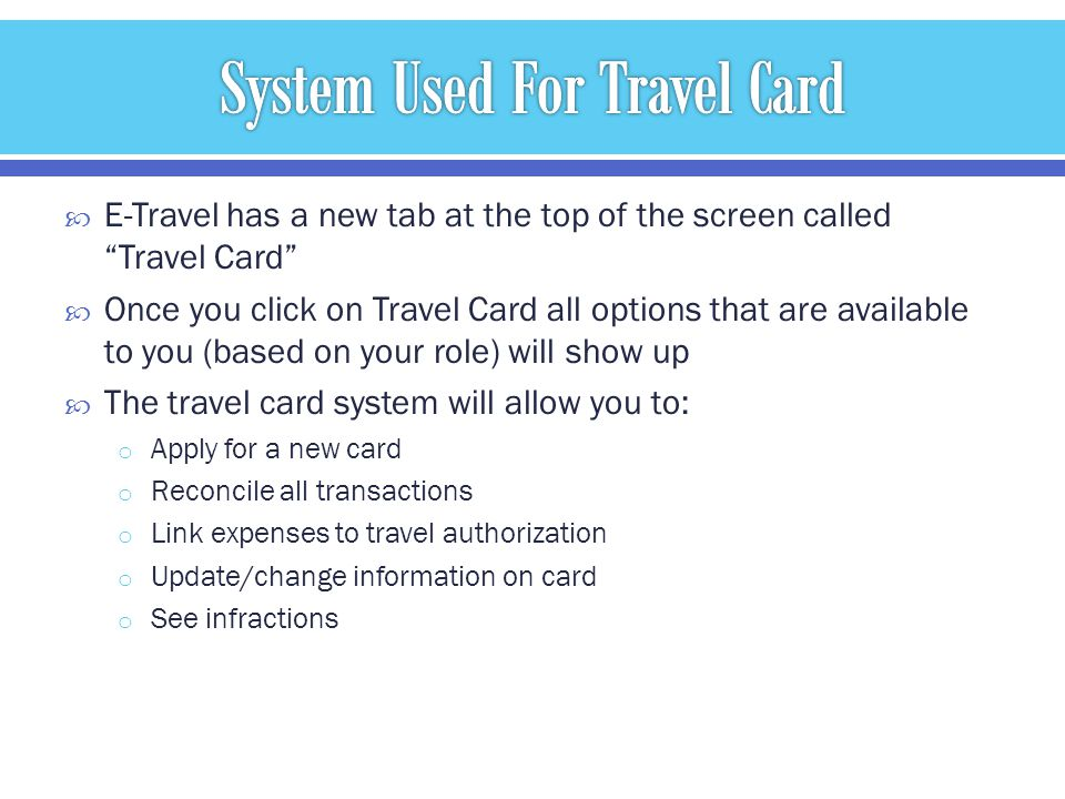 E-Travel has a new tab at the top of the screen called Travel Card Once you click on Travel Card all options that are available to you (based on your role) will show up The travel card system will allow you to: o Apply for a new card o Reconcile all transactions o Link expenses to travel authorization o Update/change information on card o See infractions